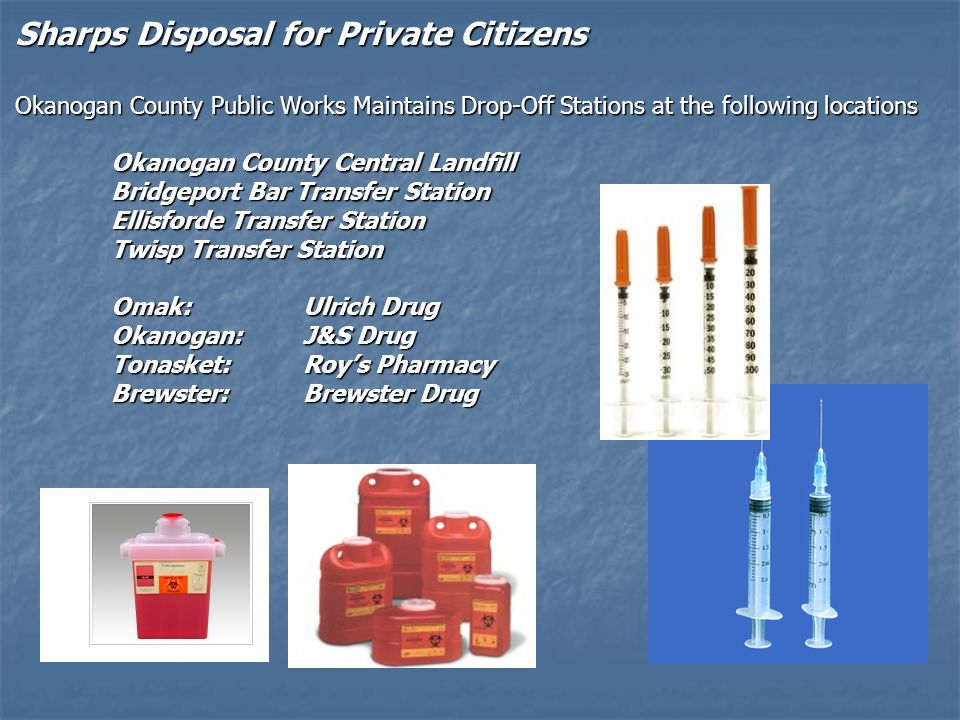 Sharps Disposal for Private Citizens Okanogan County Public Works Maintains Drop-Off Stations at the following locations Okanogan County Central Landf