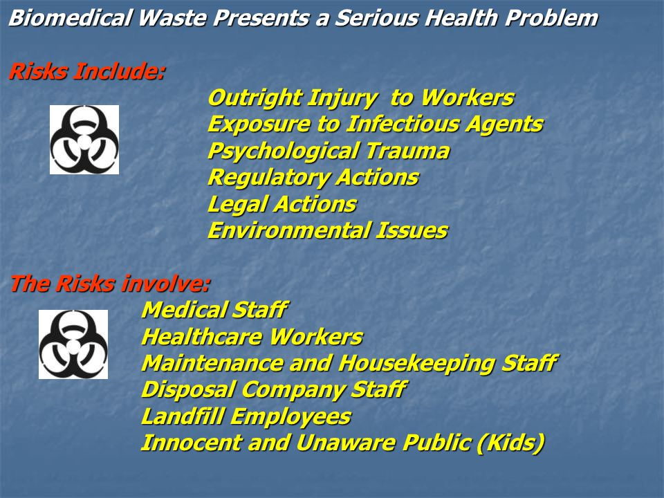 Biomedical Waste Presents a Serious Health Problem Risks Include: Outright Injury to Workers Outright Injury to Workers Exposure to Infectious Agents