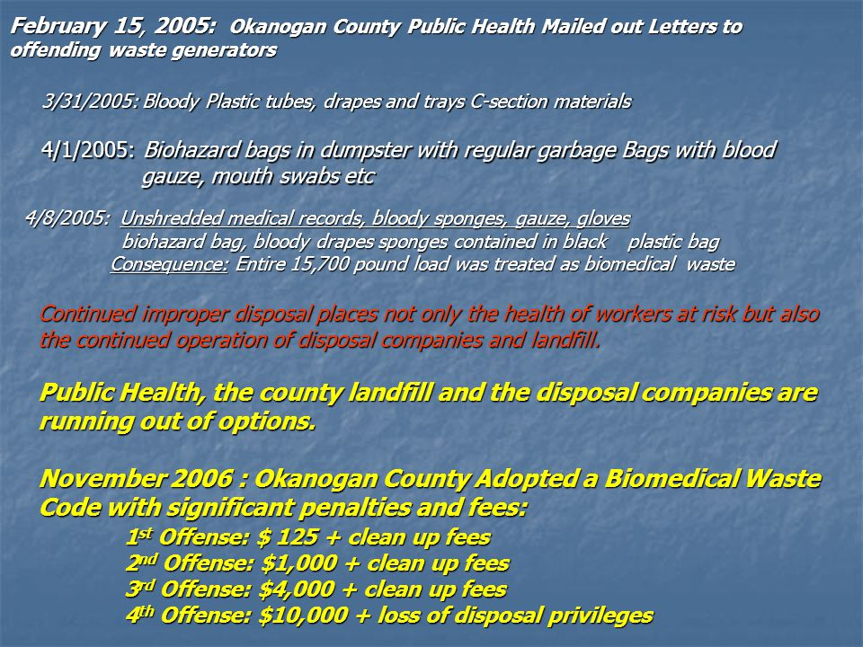 4/8/2005: Unshredded medical records, bloody sponges, gauze, gloves biohazard bag, bloody drapes sponges contained in black plastic bag biohazard bag, bloody drapes sponges contained in black plastic bag Consequence: Entire 15,700 pound load was treated as biomedical waste 4/1/2005: Biohazard bags in dumpster with regular garbage Bags with blood gauze, mouth swabs etc 3/31/2005: Bloody Plastic tubes, drapes and trays C-section materials February 15, 2005: Okanogan County Public Health Mailed out Letters to offending waste generators Continued improper disposal places not only the health of workers at risk but also the continued operation of disposal companies and landfill.
