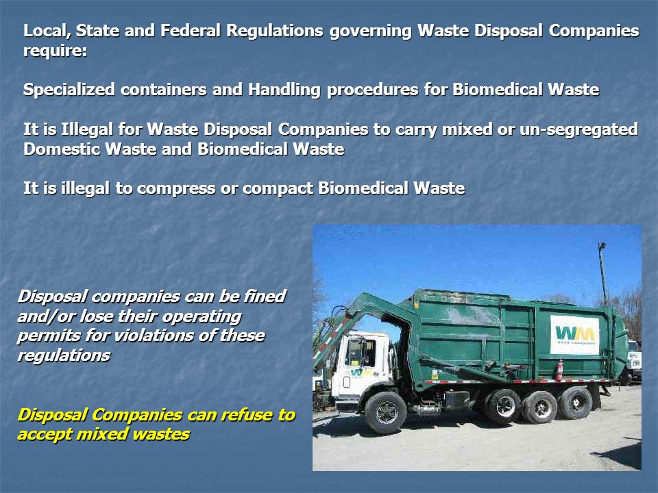 Local, State and Federal Regulations governing Waste Disposal Companies require: Specialized containers and Handling procedures for Biomedical Waste It is Illegal for Waste Disposal Companies to carry mixed or un-segregated Domestic Waste and Biomedical Waste It is illegal to compress or compact Biomedical Waste Disposal companies can be fined and/or lose their operating permits for violations of these regulations Disposal Companies can refuse to accept mixed wastes