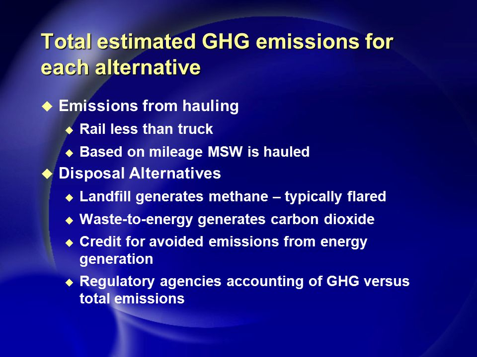 Total estimated GHG emissions for each alternative u Emissions from hauling u Rail less than truck u Based on mileage MSW is hauled u Disposal Alternatives u Landfill generates methane – typically flared u Waste-to-energy generates carbon dioxide u Credit for avoided emissions from energy generation u Regulatory agencies accounting of GHG versus total emissions
