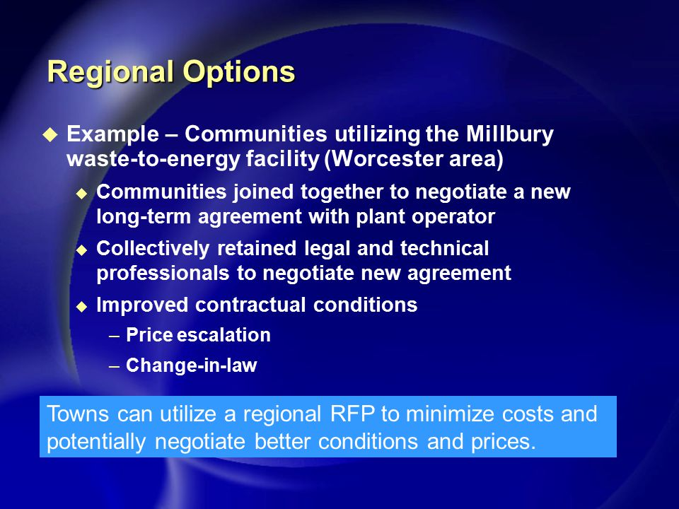 Regional Options u Example – Communities utilizing the Millbury waste-to-energy facility (Worcester area) u Communities joined together to negotiate a new long-term agreement with plant operator u Collectively retained legal and technical professionals to negotiate new agreement u Improved contractual conditions –Price escalation –Change-in-law Towns can utilize a regional RFP to minimize costs and potentially negotiate better conditions and prices.
