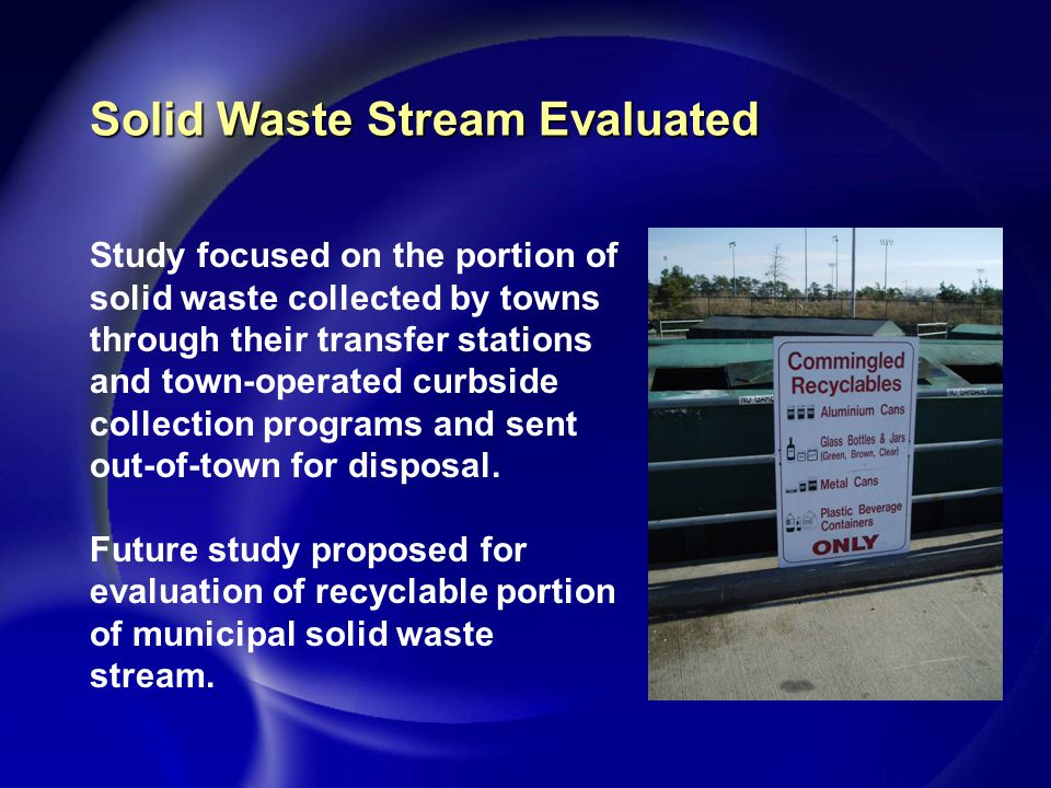 Solid Waste Stream Evaluated Study focused on the portion of solid waste collected by towns through their transfer stations and town-operated curbside collection programs and sent out-of-town for disposal.
