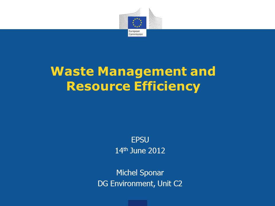 Outline 1.Context – the existing EU Waste Management Approach 2.The Roadmap on Resource Efficiency 3.Key Challenges 4.Next Steps and Conclusions