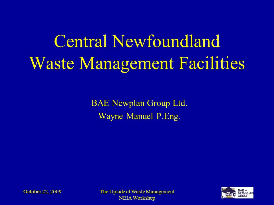 October 22, 2009The Upside of Waste Management NEIA Workshop Central Newfoundland Waste Management Facilities BAE Newplan Group Ltd.