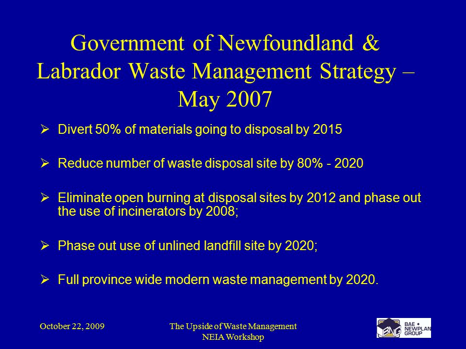 October 22, 2009The Upside of Waste Management NEIA Workshop  Divert 50% of materials going to disposal by 2015  Reduce number of waste disposal site by 80% - 2020  Eliminate open burning at disposal sites by 2012 and phase out the use of incinerators by 2008;  Phase out use of unlined landfill site by 2020;  Full province wide modern waste management by 2020.