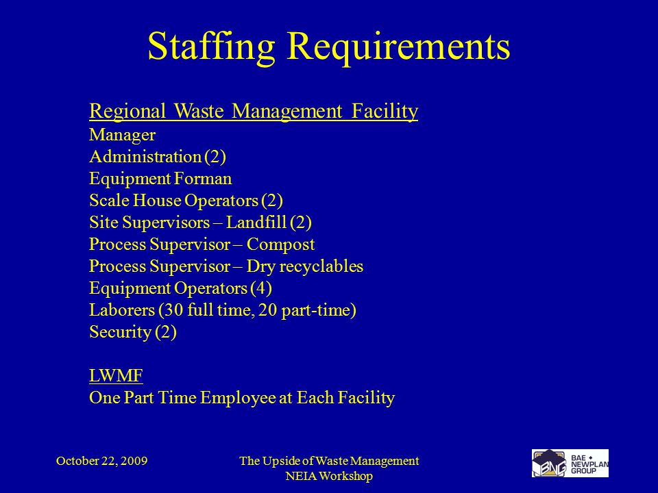October 22, 2009The Upside of Waste Management NEIA Workshop Staffing Requirements Regional Waste Management Facility Manager Administration (2) Equipment Forman Scale House Operators (2) Site Supervisors – Landfill (2) Process Supervisor – Compost Process Supervisor – Dry recyclables Equipment Operators (4) Laborers (30 full time, 20 part-time) Security (2) LWMF One Part Time Employee at Each Facility