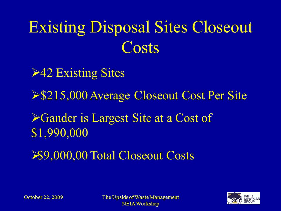 October 22, 2009The Upside of Waste Management NEIA Workshop Existing Disposal Sites Closeout Costs  42 Existing Sites  $215,000 Average Closeout Cost Per Site  Gander is Largest Site at a Cost of $1,990,000  $9,000,00 Total Closeout Costs