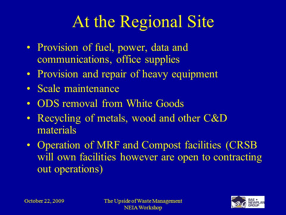 October 22, 2009The Upside of Waste Management NEIA Workshop At the Regional Site Provision of fuel, power, data and communications, office supplies Provision and repair of heavy equipment Scale maintenance ODS removal from White Goods Recycling of metals, wood and other C&D materials Operation of MRF and Compost facilities (CRSB will own facilities however are open to contracting out operations)