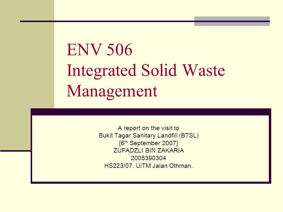 ENV 506 Integrated Solid Waste Management A report on the visit to Bukit Tagar Sanitary Landfill (BTSL) [6 th September 2007] ZUFADZLI BIN ZAKARIA 200