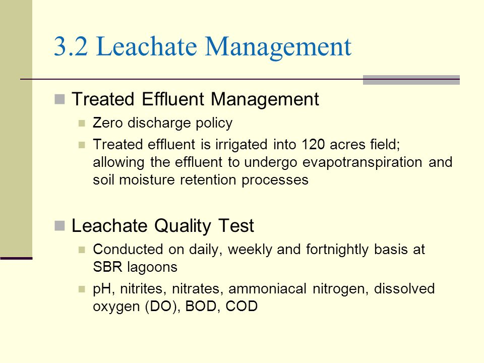 3.2 Leachate Management Treated Effluent Management Zero discharge policy Treated effluent is irrigated into 120 acres field; allowing the effluent to