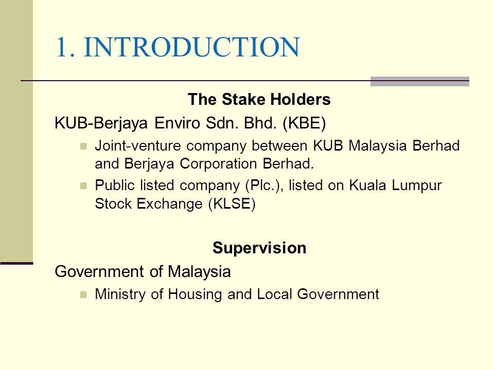 1. INTRODUCTION The Stake Holders KUB-Berjaya Enviro Sdn. Bhd. (KBE) Joint-venture company between KUB Malaysia Berhad and Berjaya Corporation Berhad.