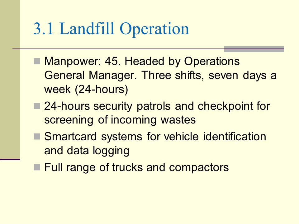 3.1 Landfill Operation Manpower: 45. Headed by Operations General Manager. Three shifts, seven days a week (24-hours) 24-hours security patrols and ch