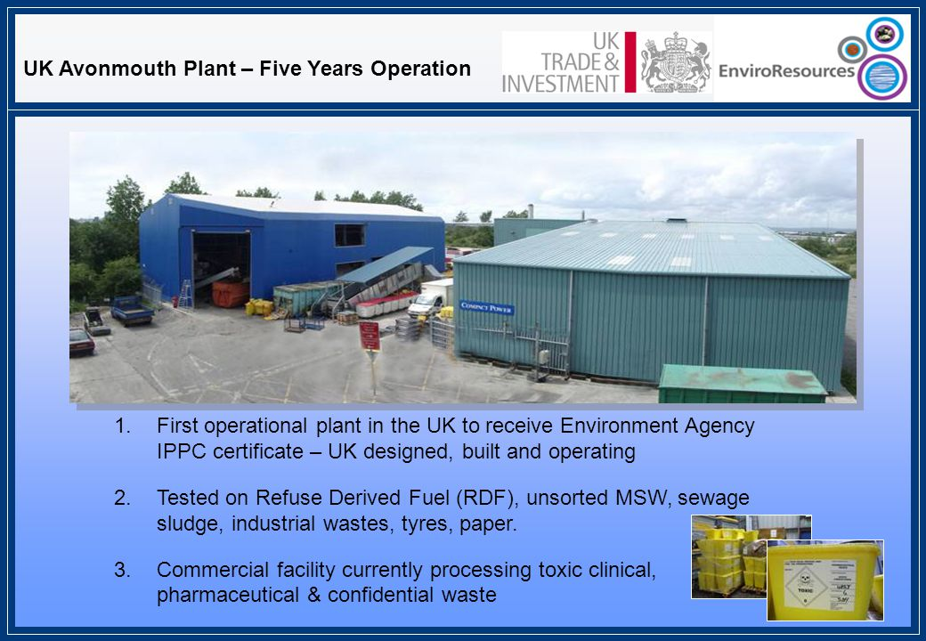 1.First operational plant in the UK to receive Environment Agency IPPC certificate – UK designed, built and operating 2.Tested on Refuse Derived Fuel (RDF), unsorted MSW, sewage sludge, industrial wastes, tyres, paper.