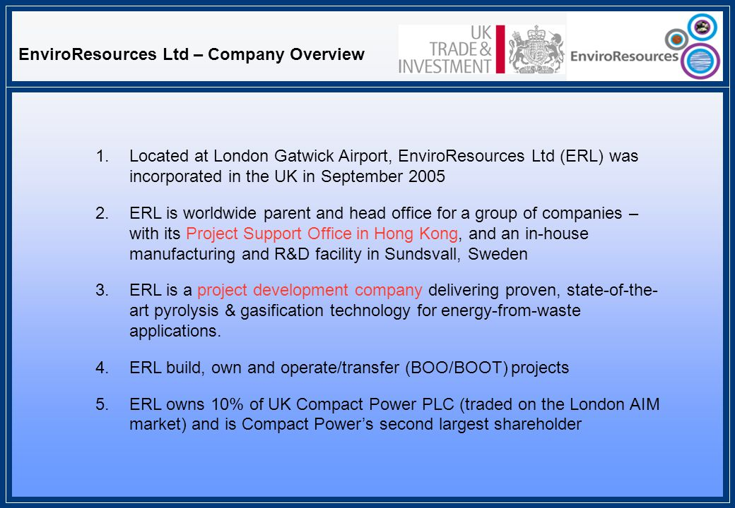 EnviroResources Ltd – Company Overview 1.Located at London Gatwick Airport, EnviroResources Ltd (ERL) was incorporated in the UK in September 2005 2.ERL is worldwide parent and head office for a group of companies – with its Project Support Office in Hong Kong, and an in-house manufacturing and R&D facility in Sundsvall, Sweden 3.ERL is a project development company delivering proven, state-of-the- art pyrolysis & gasification technology for energy-from-waste applications.