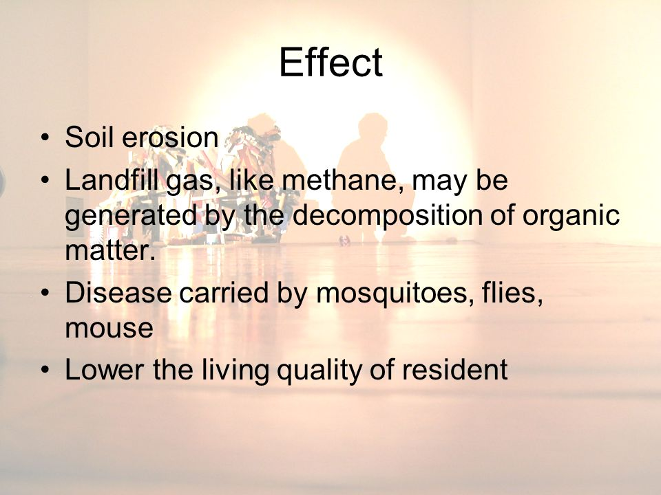 Effect Soil erosion Landfill gas, like methane, may be generated by the decomposition of organic matter.