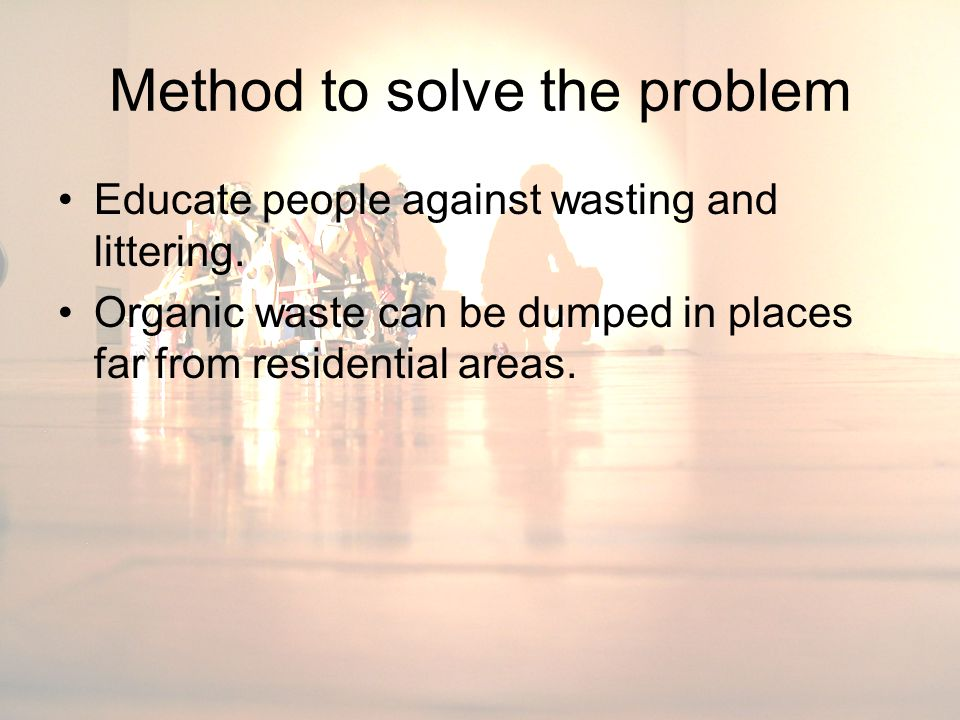 Method to solve the problem Educate people against wasting and littering. Organic waste can be dumped in places far from residential areas.
