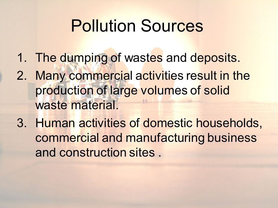 Pollution Sources 1.The dumping of wastes and deposits. 2.Many commercial activities result in the production of large volumes of solid waste material