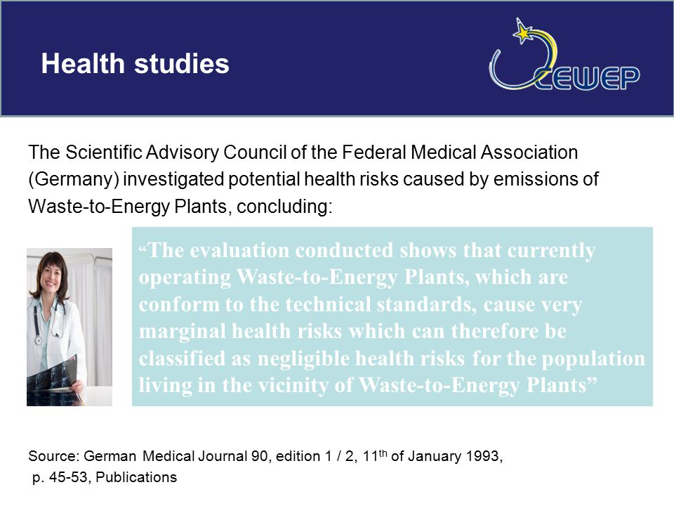 Health studies The Scientific Advisory Council of the Federal Medical Association (Germany) investigated potential health risks caused by emissions of Waste-to-Energy Plants, concluding: Source: German Medical Journal 90, edition 1 / 2, 11 th of January 1993, p.