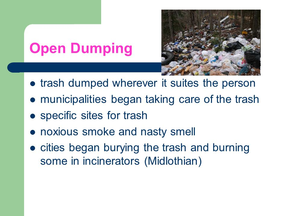 Open Dumping trash dumped wherever it suites the person municipalities began taking care of the trash specific sites for trash noxious smoke and nasty
