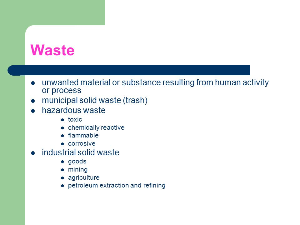 Waste unwanted material or substance resulting from human activity or process municipal solid waste (trash) hazardous waste toxic chemically reactive