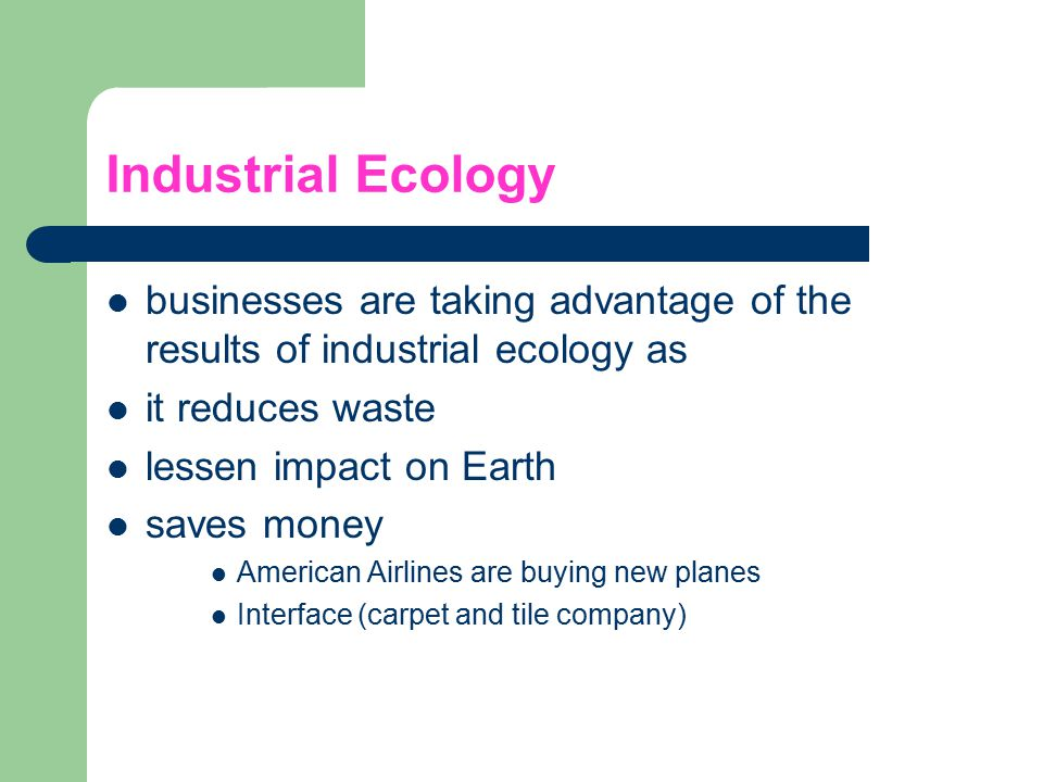 Industrial Ecology businesses are taking advantage of the results of industrial ecology as it reduces waste lessen impact on Earth saves money America