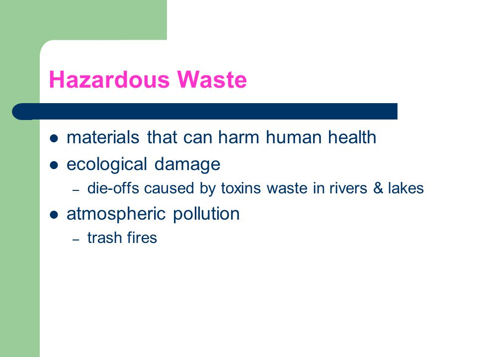Hazardous Waste materials that can harm human health ecological damage – die-offs caused by toxins waste in rivers & lakes atmospheric pollution – tra