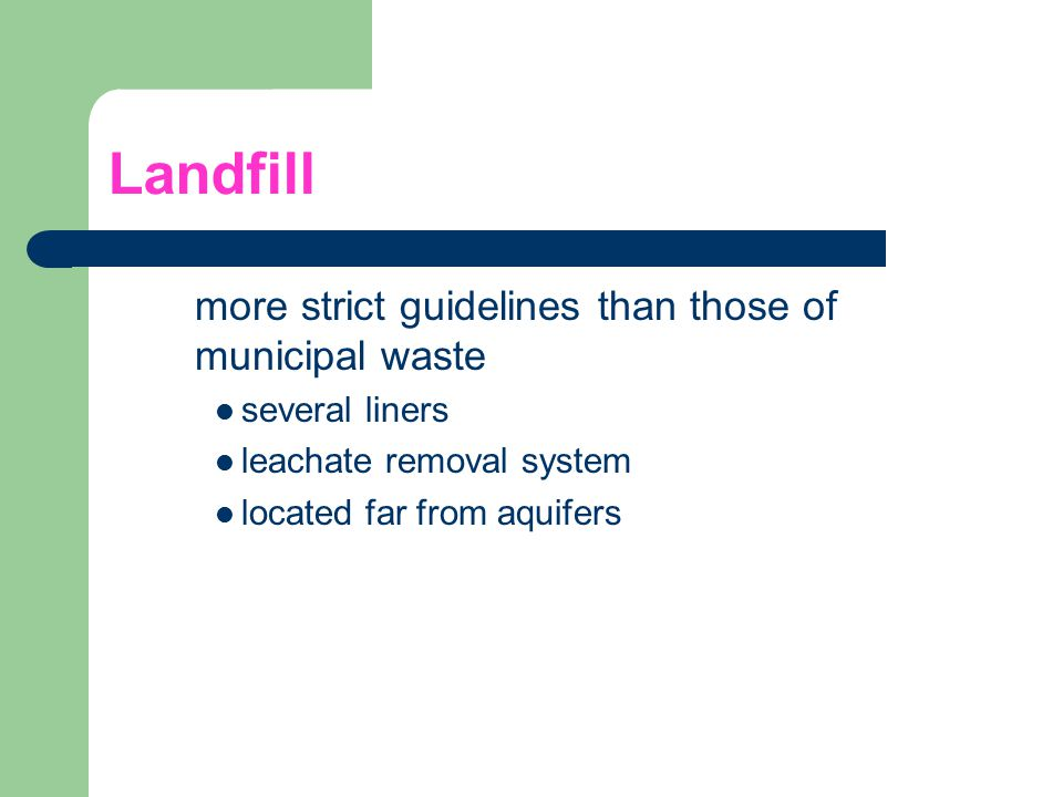 Landfill more strict guidelines than those of municipal waste several liners leachate removal system located far from aquifers