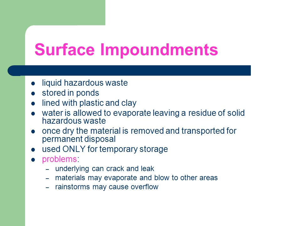 Surface Impoundments liquid hazardous waste stored in ponds lined with plastic and clay water is allowed to evaporate leaving a residue of solid hazar