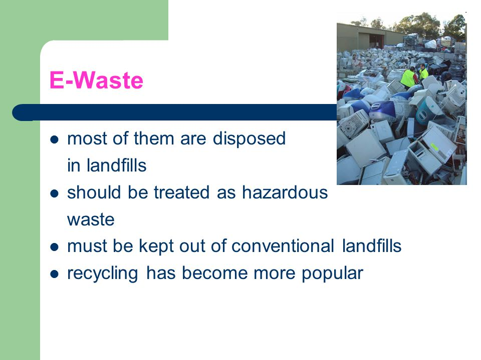 E-Waste most of them are disposed in landfills should be treated as hazardous waste must be kept out of conventional landfills recycling has become mo