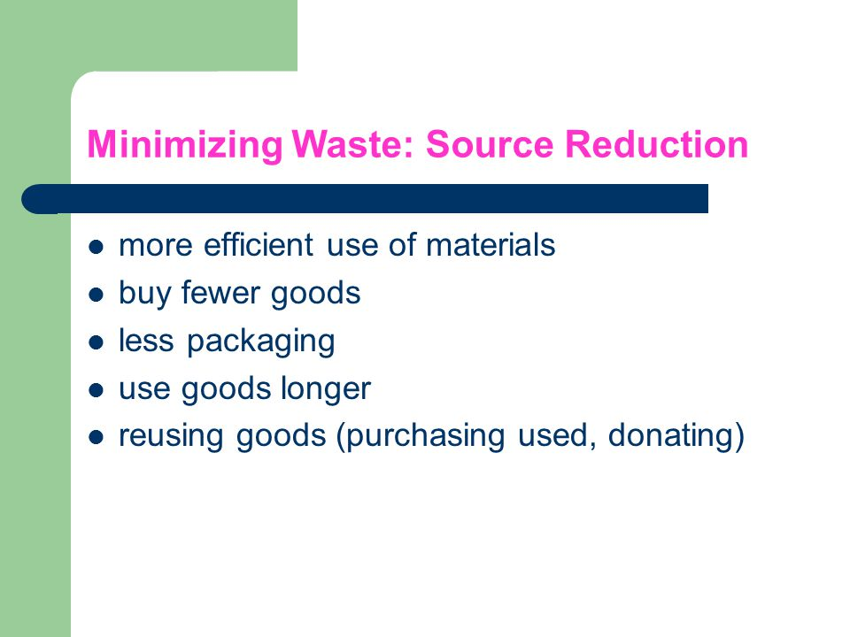 Minimizing Waste: Source Reduction more efficient use of materials buy fewer goods less packaging use goods longer reusing goods (purchasing used, don