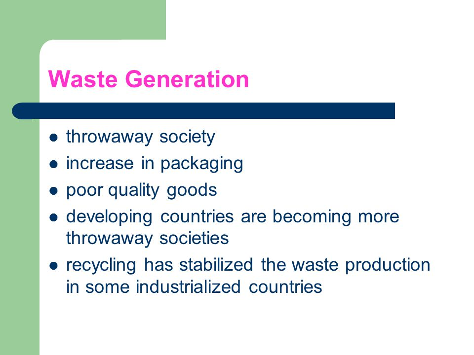 Waste Generation throwaway society increase in packaging poor quality goods developing countries are becoming more throwaway societies recycling has s