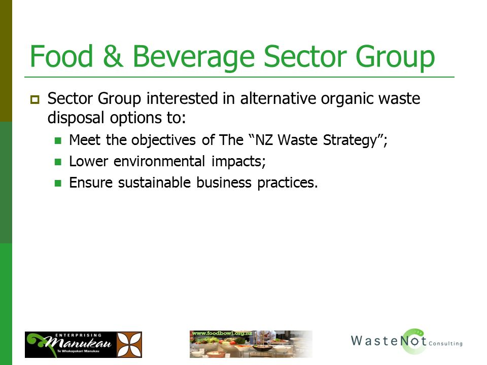 "Food & Beverage Sector Group  Sector Group interested in alternative organic waste disposal options to: Meet the objectives of The ""NZ Waste Strategy"