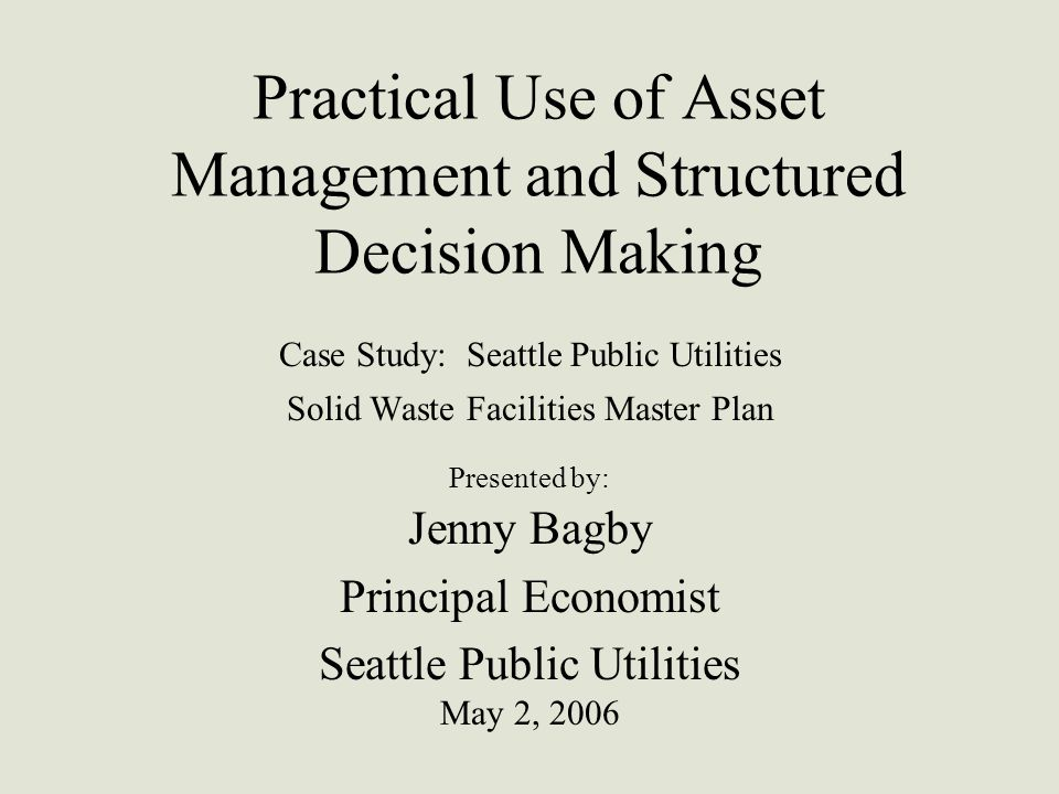 Practical Use of Asset Management and Structured Decision Making Case Study: Seattle Public Utilities Solid Waste Facilities Master Plan Presented by: