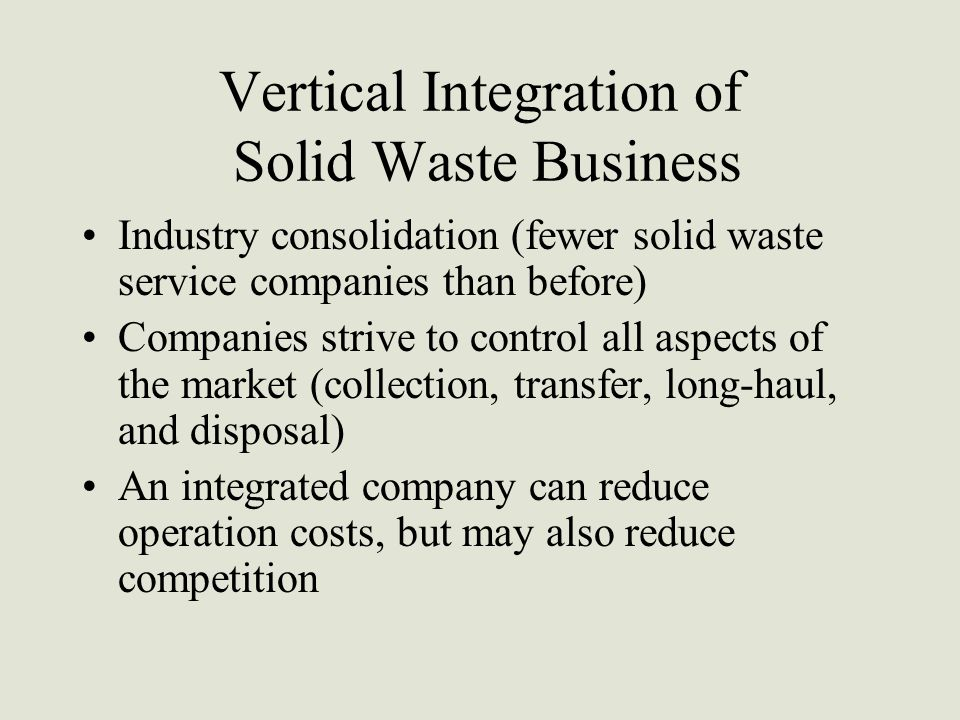 Vertical Integration of Solid Waste Business Industry consolidation (fewer solid waste service companies than before) Companies strive to control all aspects of the market (collection, transfer, long-haul, and disposal) An integrated company can reduce operation costs, but may also reduce competition