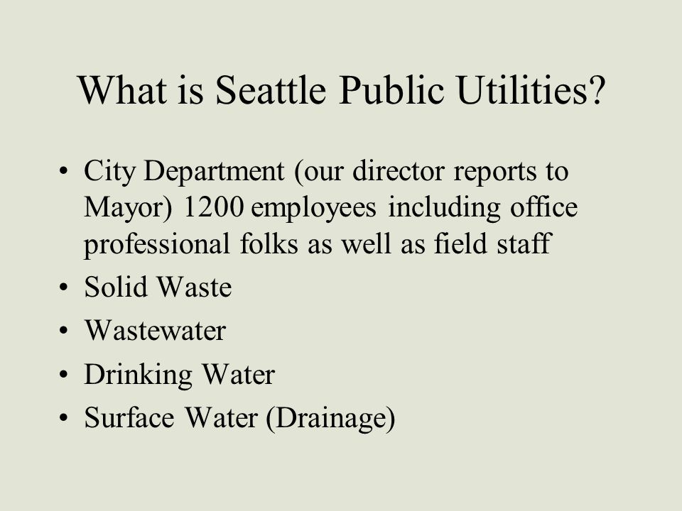 What is Seattle Public Utilities? City Department (our director reports to Mayor) 1200 employees including office professional folks as well as field