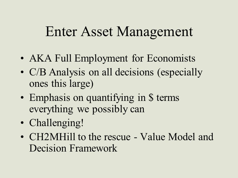 Enter Asset Management AKA Full Employment for Economists C/B Analysis on all decisions (especially ones this large) Emphasis on quantifying in $ terms everything we possibly can Challenging.