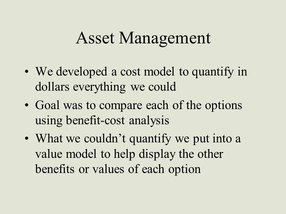 Asset Management We developed a cost model to quantify in dollars everything we could Goal was to compare each of the options using benefit-cost analysis What we couldn't quantify we put into a value model to help display the other benefits or values of each option