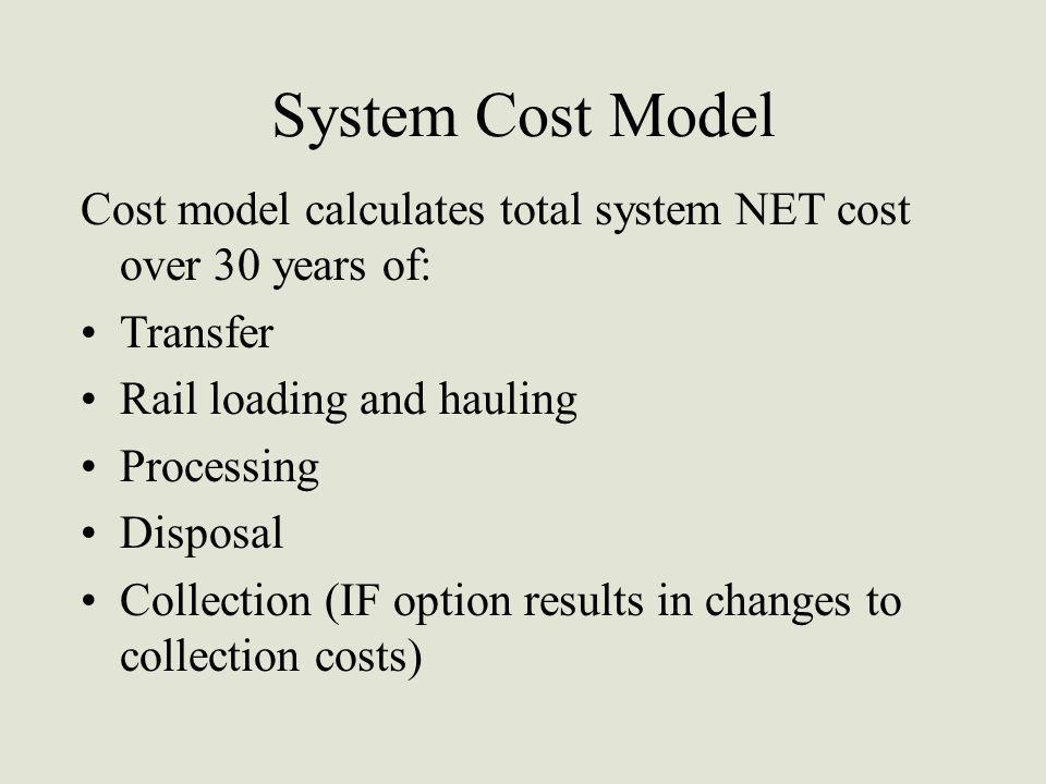 System Cost Model Cost model calculates total system NET cost over 30 years of: Transfer Rail loading and hauling Processing Disposal Collection (IF o