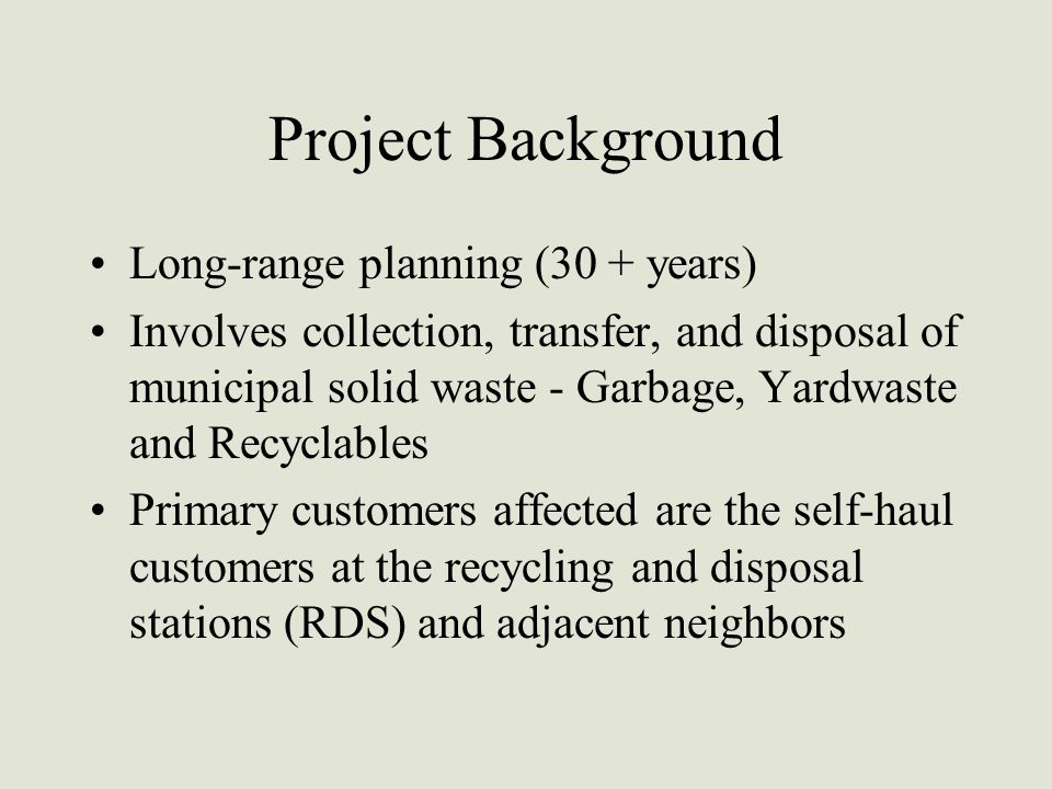 Project Background Long-range planning (30 + years) Involves collection, transfer, and disposal of municipal solid waste - Garbage, Yardwaste and Recyclables Primary customers affected are the self-haul customers at the recycling and disposal stations (RDS) and adjacent neighbors