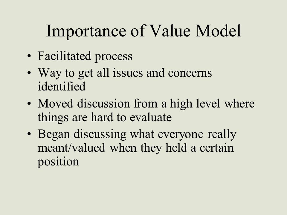 Importance of Value Model Facilitated process Way to get all issues and concerns identified Moved discussion from a high level where things are hard to evaluate Began discussing what everyone really meant/valued when they held a certain position