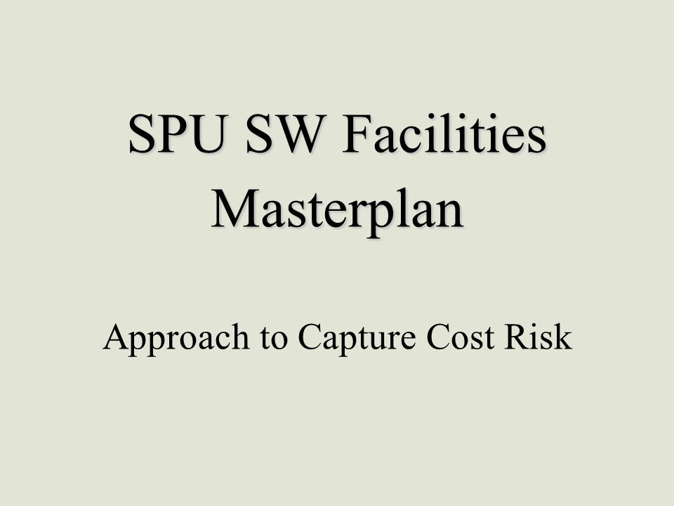 SPU SW Facilities Masterplan SPU SW Facilities Masterplan Approach to Capture Cost Risk
