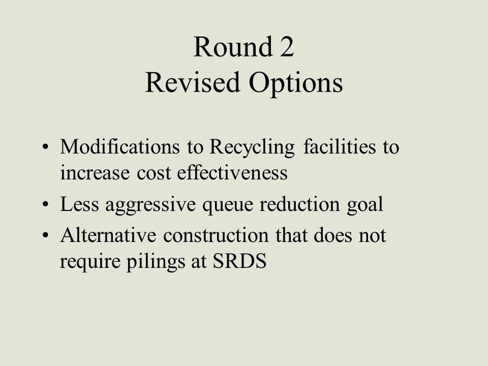 Round 2 Revised Options Modifications to Recycling facilities to increase cost effectiveness Less aggressive queue reduction goal Alternative construction that does not require pilings at SRDS