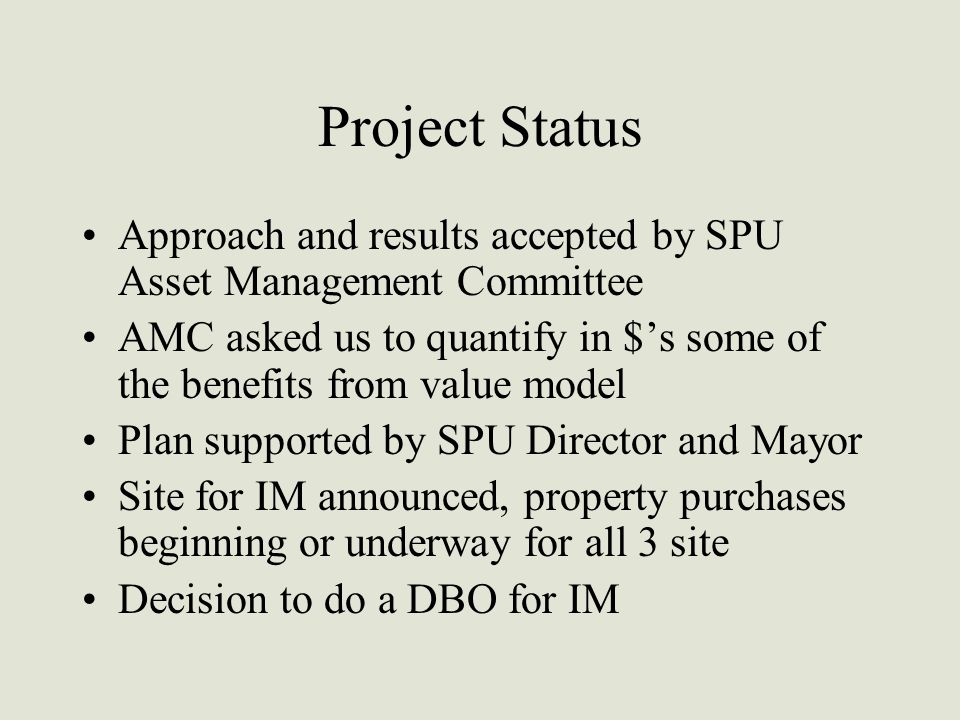 Project Status Approach and results accepted by SPU Asset Management Committee AMC asked us to quantify in $'s some of the benefits from value model Plan supported by SPU Director and Mayor Site for IM announced, property purchases beginning or underway for all 3 site Decision to do a DBO for IM