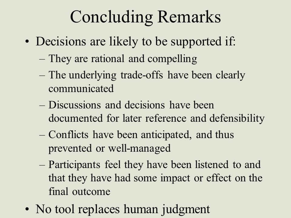 Concluding Remarks Decisions are likely to be supported if: –They are rational and compelling –The underlying trade-offs have been clearly communicated –Discussions and decisions have been documented for later reference and defensibility –Conflicts have been anticipated, and thus prevented or well-managed –Participants feel they have been listened to and that they have had some impact or effect on the final outcome No tool replaces human judgment