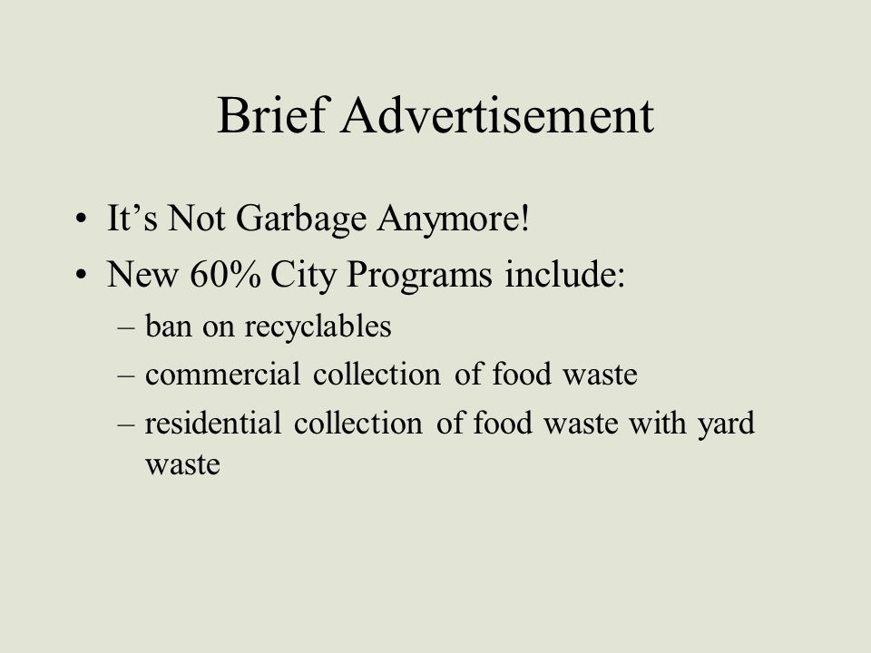 Brief Advertisement It's Not Garbage Anymore! New 60% City Programs include: –ban on recyclables –commercial collection of food waste –residential col