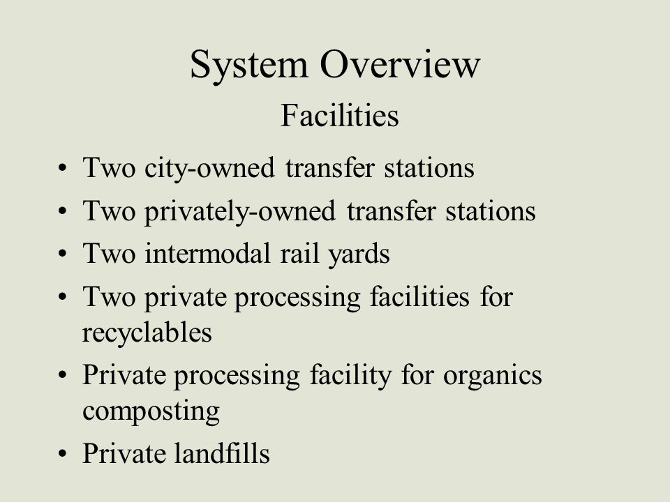System Overview Facilities Two city-owned transfer stations Two privately-owned transfer stations Two intermodal rail yards Two private processing fac