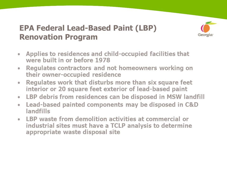 EPA Federal Lead-Based Paint (LBP) Renovation Program Applies to residences and child-occupied facilities that were built in or before 1978 Regulates contractors and not homeowners working on their owner-occupied residence Regulates work that disturbs more than six square feet interior or 20 square feet exterior of lead-based paint LBP debris from residences can be disposed in MSW landfill Lead-based painted components may be disposed in C&D landfills LBP waste from demolition activities at commercial or industrial sites must have a TCLP analysis to determine appropriate waste disposal site