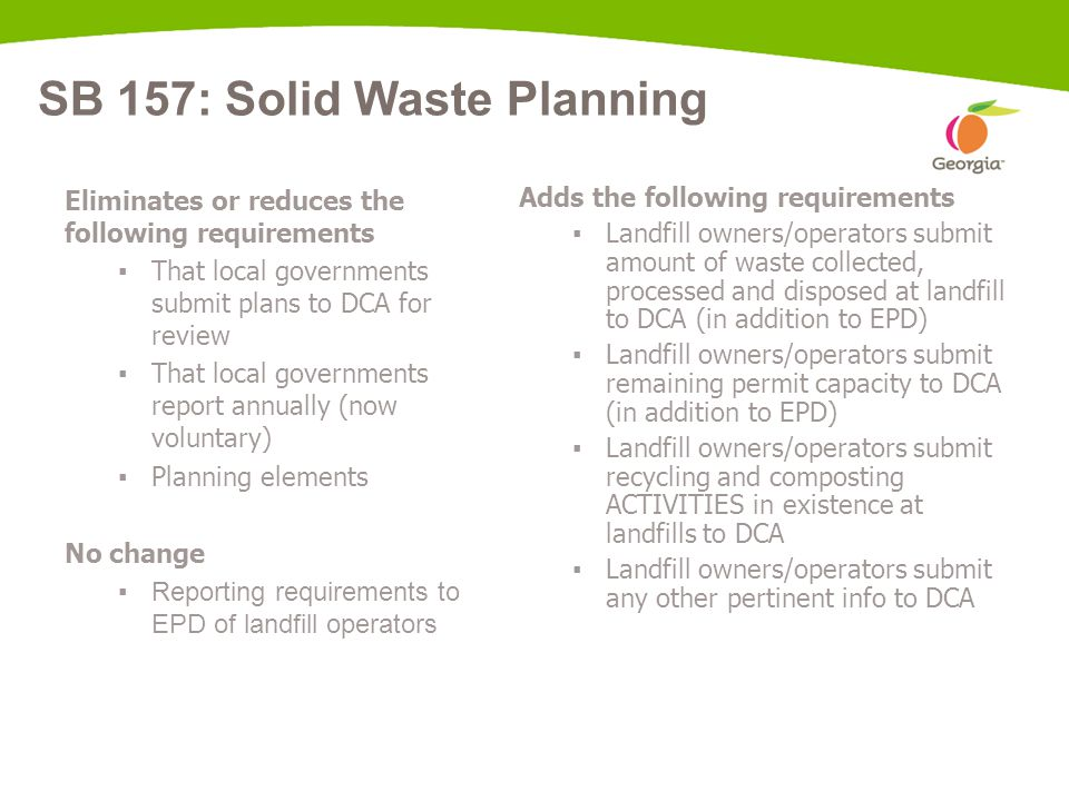 SB 157: Solid Waste Planning Eliminates or reduces the following requirements ▪ That local governments submit plans to DCA for review ▪ That local gov