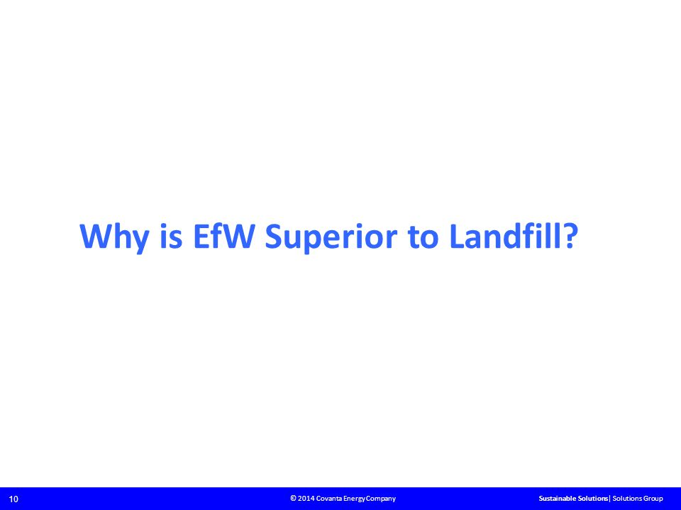 © 2014 Covanta Energy Company 10 Sustainable Solutions| Solutions Group Why is EfW Superior to Landfill?